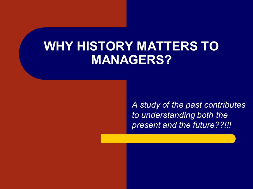 WHY HISTORY MATTERS TO MANAGERS