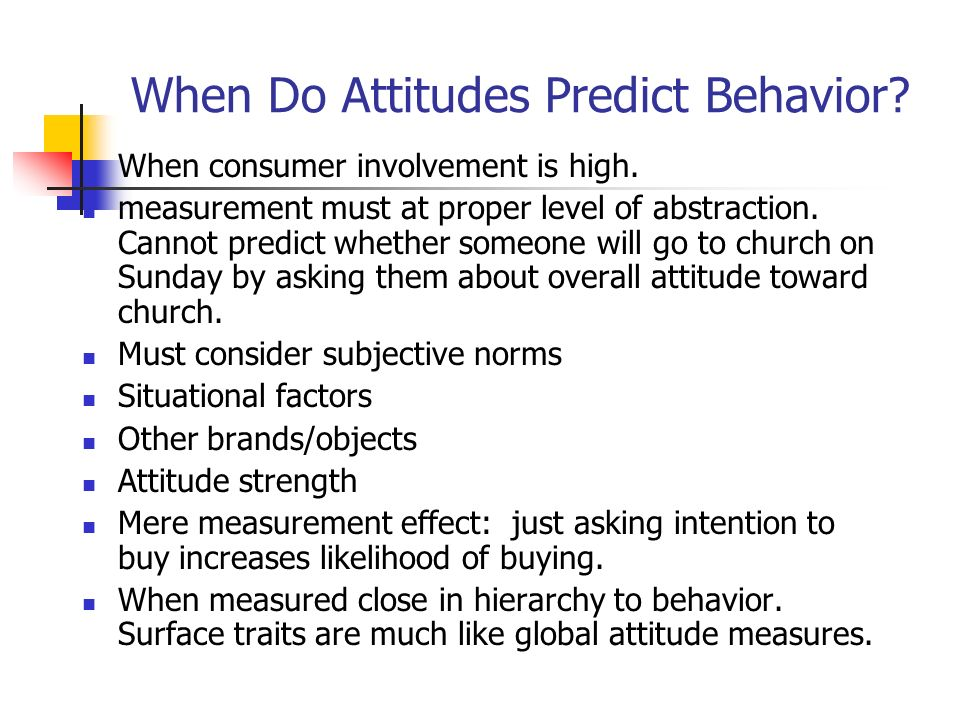 how do attitudes predict behavior Why does attitudes sometimes not predict behaviour by: it also provides a reason why attitudes at times do not predict behaviour variables that moderate the attitude-behavior relation: results of a longitudinal survey journal of personality and social psychology.