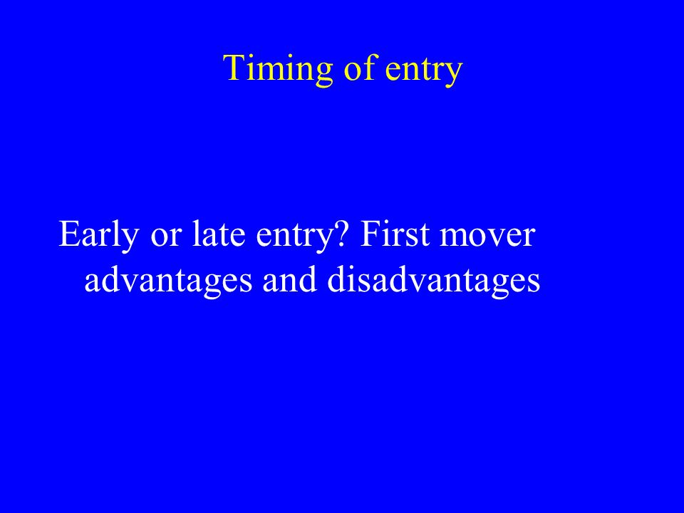 timing to entry first mover advantage marketing essay Empirical study (robinson and fornell, 1985) shows that first mover 20%, early followers 17%, and late entrants 13% market share robinson (1988) believes that the order of entry alone explain 89% of the variation in market shares.