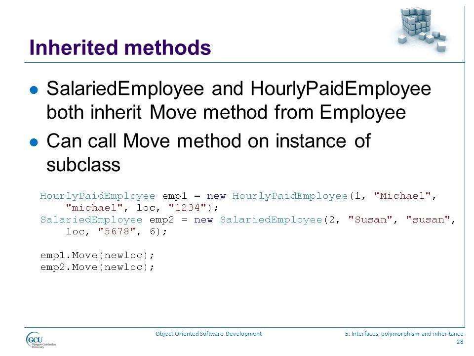 Inherited methods SalariedEmployee and HourlyPaidEmployee both inherit Move method from Employee. Can call Move method on instance of subclass.