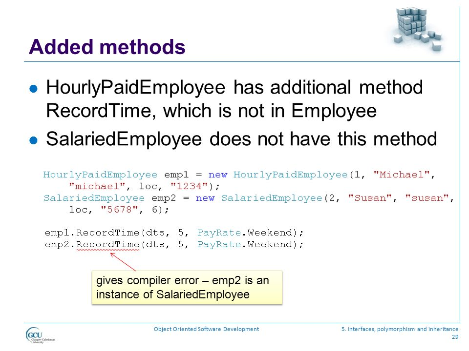 Added methods HourlyPaidEmployee has additional method RecordTime, which is not in Employee. SalariedEmployee does not have this method.