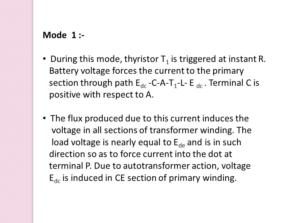 Mode 1 :- During this mode, thyristor T1 is triggered at instant R. Battery voltage forces the current to the primary.