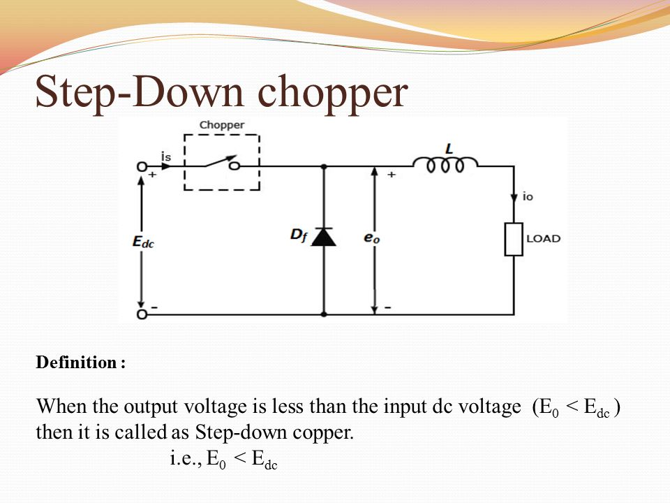 Step-Down chopper Definition : When the output voltage is less than the input dc voltage (E0 < Edc ) then it is called as Step-down copper.