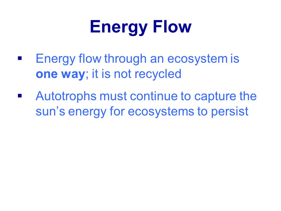 Energy Flow Energy flow through an ecosystem is one way; it is not recycled.
