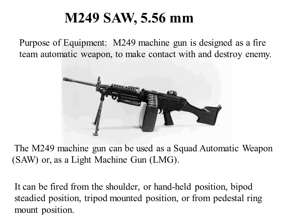 M249 SAW, 5.56 mm Purpose of Equipment: M249 machine gun is designed as a fire. team automatic weapon, to make contact with and destroy enemy.