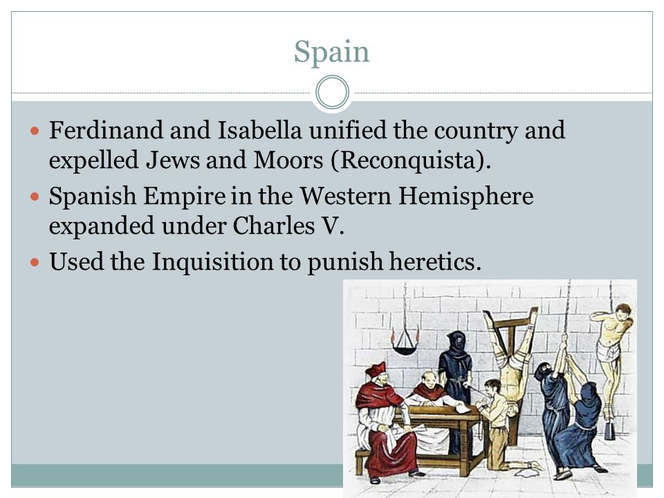 Spain Ferdinand and Isabella unified the country and expelled Jews and Moors (Reconquista).