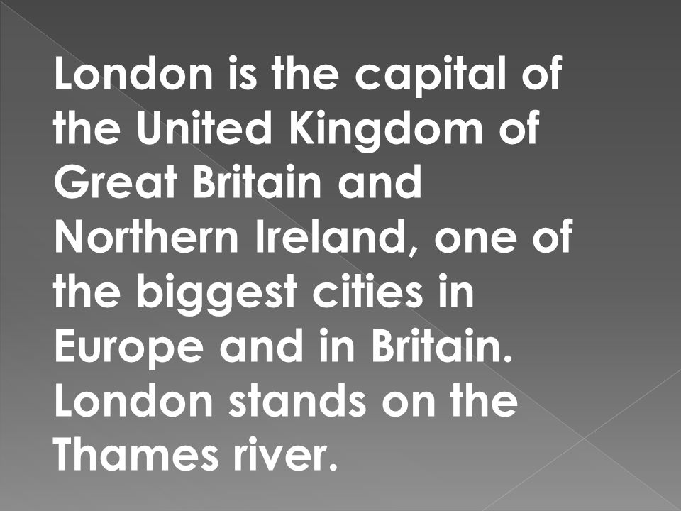 London is the capital of the United Kingdom of Great Britain and Northern Ireland, one of the biggest cities in Europe and in Britain.