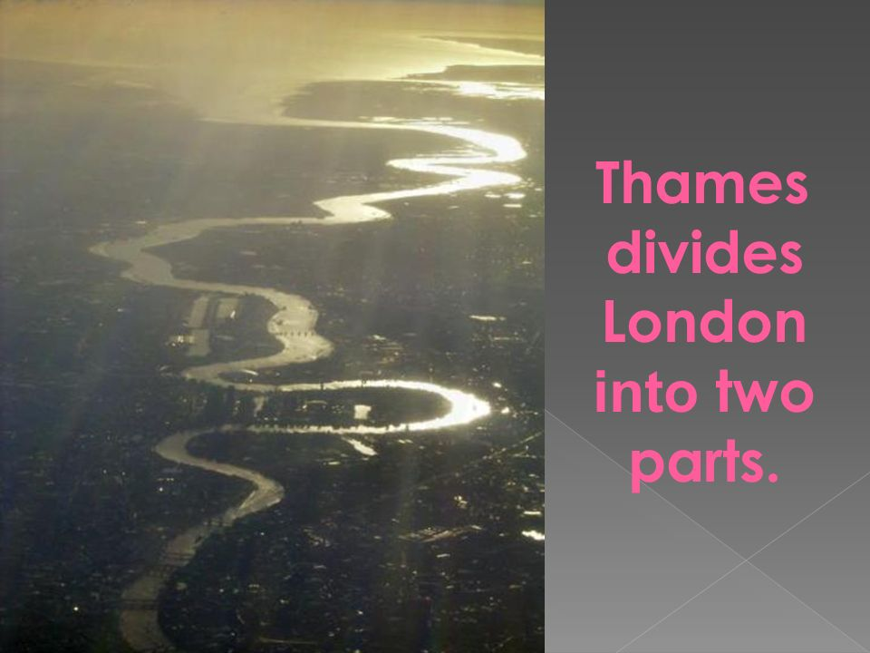 Thames divides London into two parts.