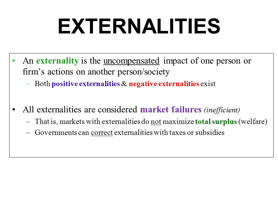 EXTERNALITIES An externality is the uncompensated impact of one person or firm's actions on another person/society.