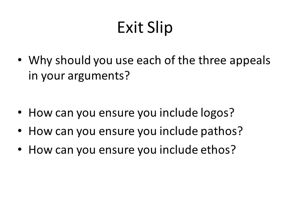 Exit Slip Why should you use each of the three appeals in your arguments How can you ensure you include logos