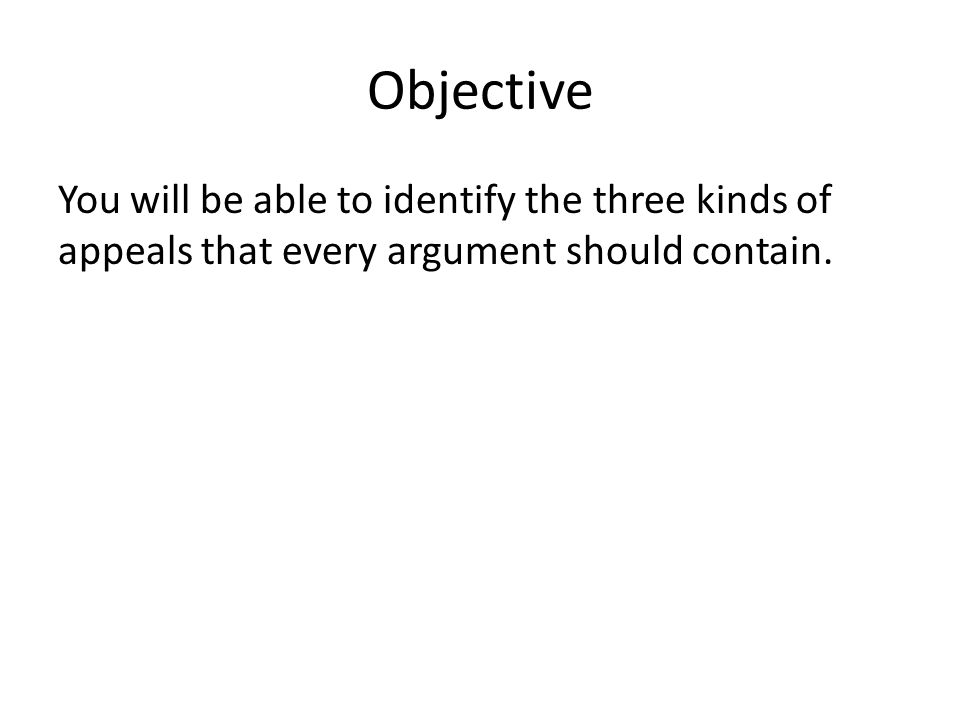 Objective You will be able to identify the three kinds of appeals that every argument should contain.