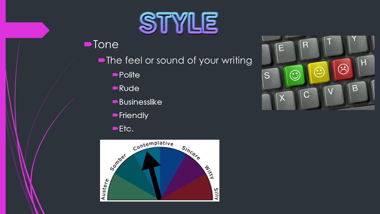Tone The feel or sound of your writing Polite Rude Businesslike