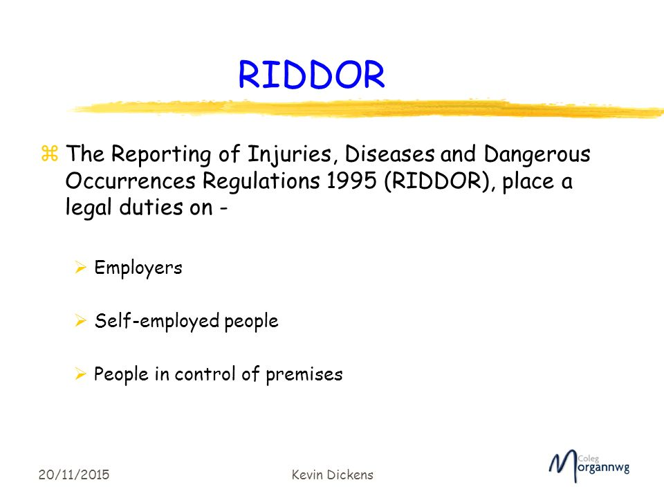 reporting injuries diseases and dangerous occurrences regu Riddor stands for the reporting of injuries, diseases and dangerous occurrences regulations 2013 under riddor, employers, self-employed people and anyone who's in control of a business' premises are legally required to report specified workplace incidents, which include acts of non-consensual violence to people who are at work.
