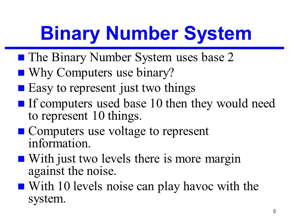 why computers use binary numbers Perhaps the most common use for binary nowadays is in computers: binary code is the way that most computers and computerized devices ultimately send, receive, and store information take a look through the key below and try to spell something using utf-8 binary code.