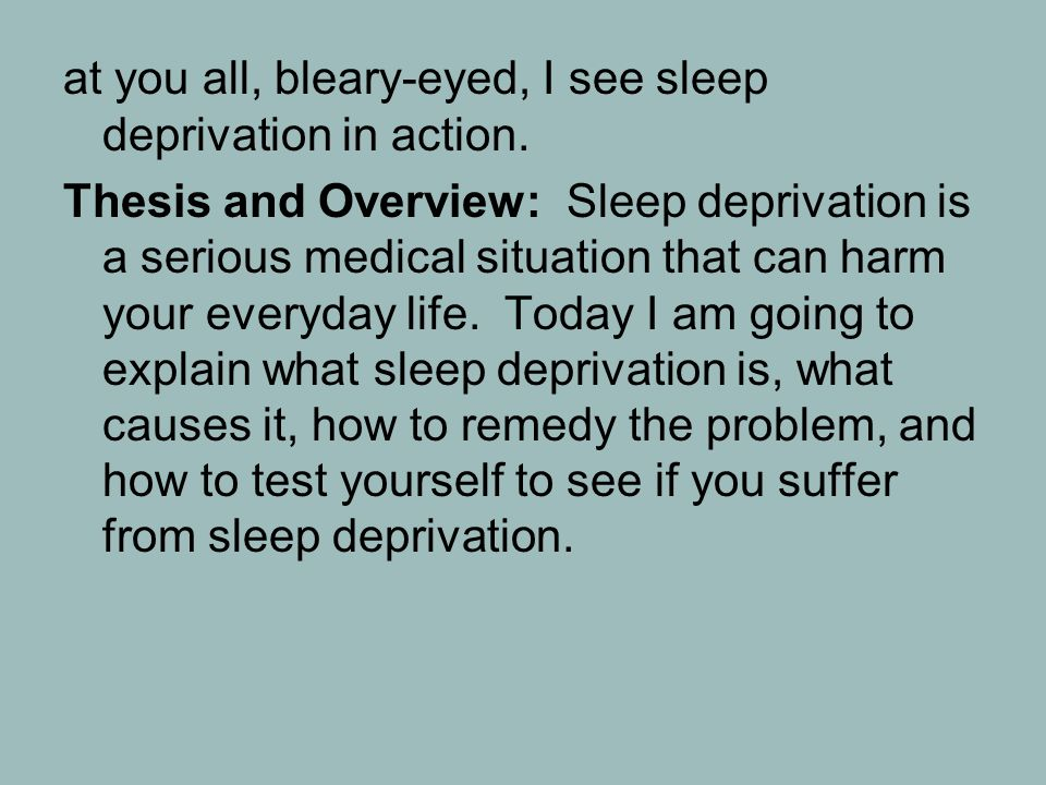 thesis statement effects sleep deprivation This article is an overview about the side effects that can develop due to lack of sleep getting tired untreated the sleep deprivation will become worse and can lead to suicidal thoughts other symptoms of depression include withdrawal.