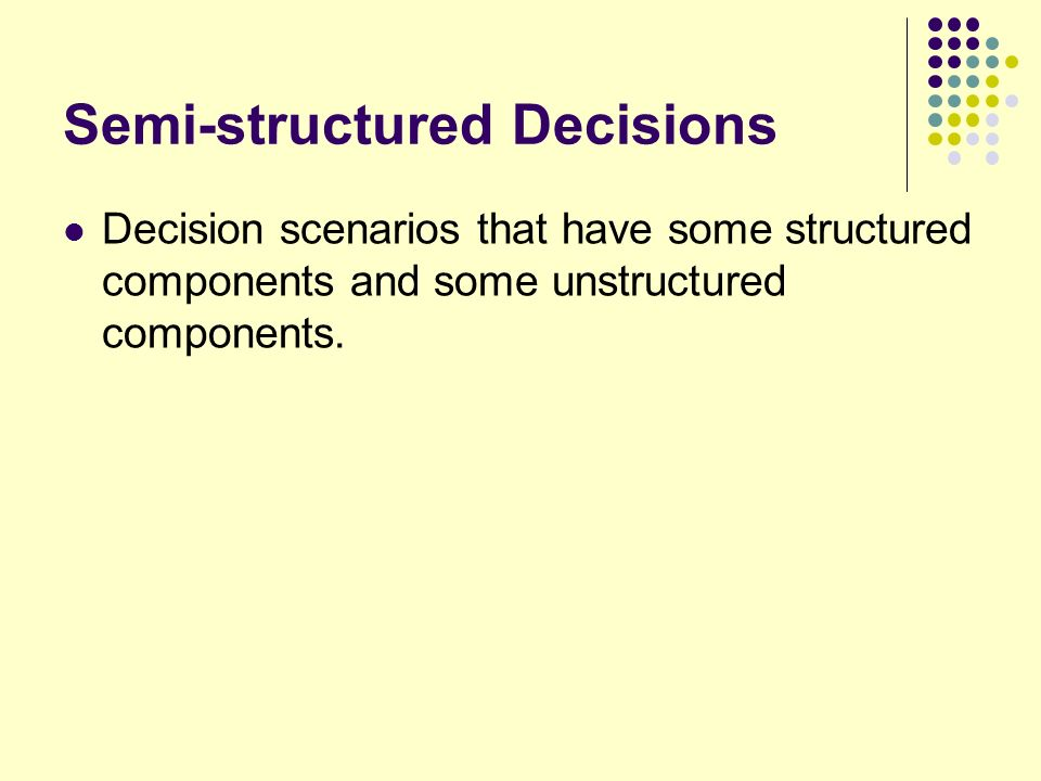 semi structured and unstructured decision Supporting managers in their semi -structured or unstructured decision -making activities it was argued that information systems should exist only to support decisions, and that the focus of the inf ormation systems.