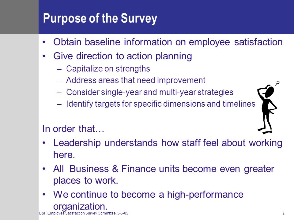 purpose of surveys The employee survey (ie, employee satisfaction surveys) should form the backbone of any employee engagement initiative in my book, employee engagement 20, i explain how the first step to improving anything is to measure it, and employee satisfaction and employee engagement are no different.
