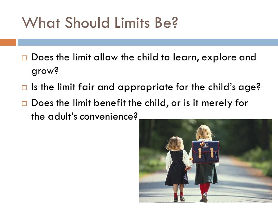 What Should Limits Be Does the limit allow the child to learn, explore and grow Is the limit fair and appropriate for the child's age