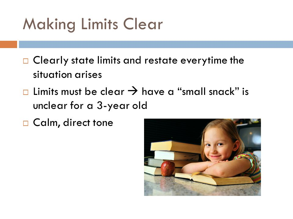 Making Limits Clear Clearly state limits and restate everytime the situation arises.