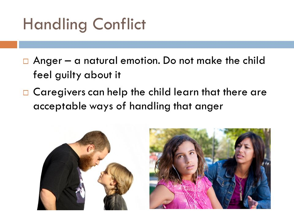 Handling Conflict Anger – a natural emotion. Do not make the child feel guilty about it.