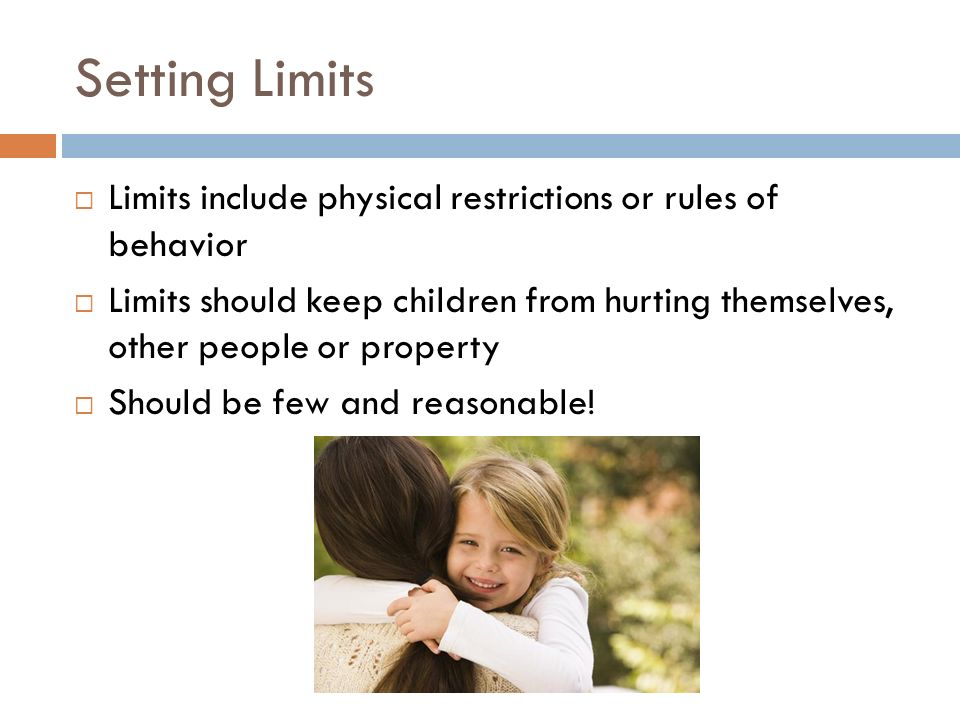 Setting Limits Limits include physical restrictions or rules of behavior.