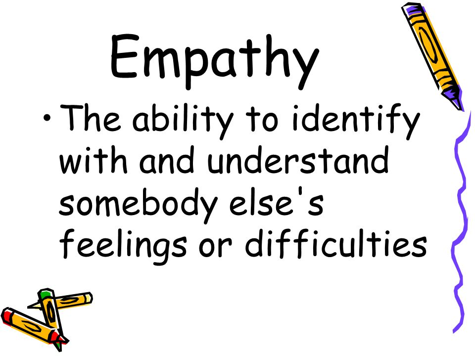 Empathy The ability to identify with and understand somebody else s feelings or difficulties