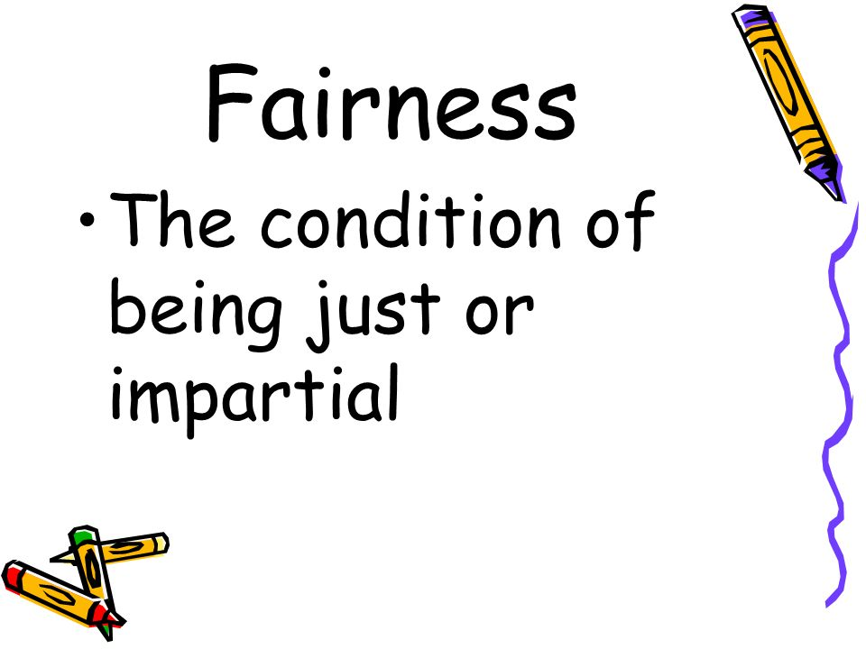 Fairness The condition of being just or impartial
