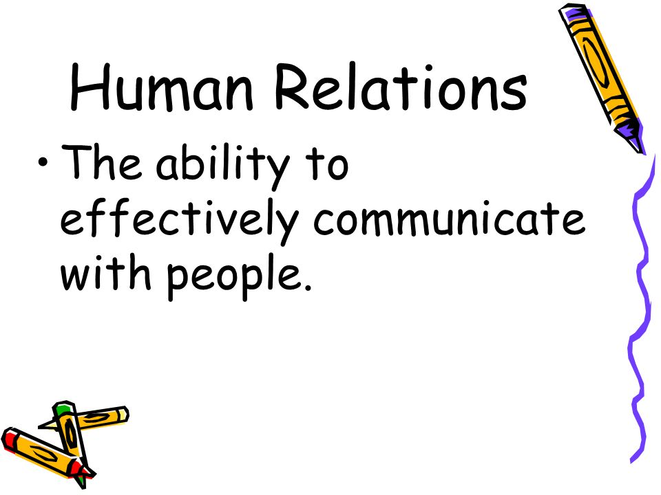 Human Relations The ability to effectively communicate with people.