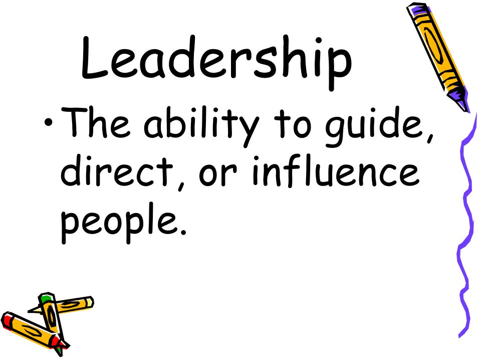 Leadership The ability to guide, direct, or influence people.