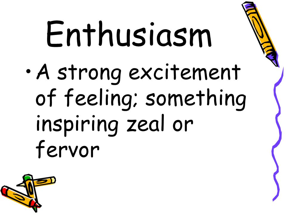 Enthusiasm A strong excitement of feeling; something inspiring zeal or fervor