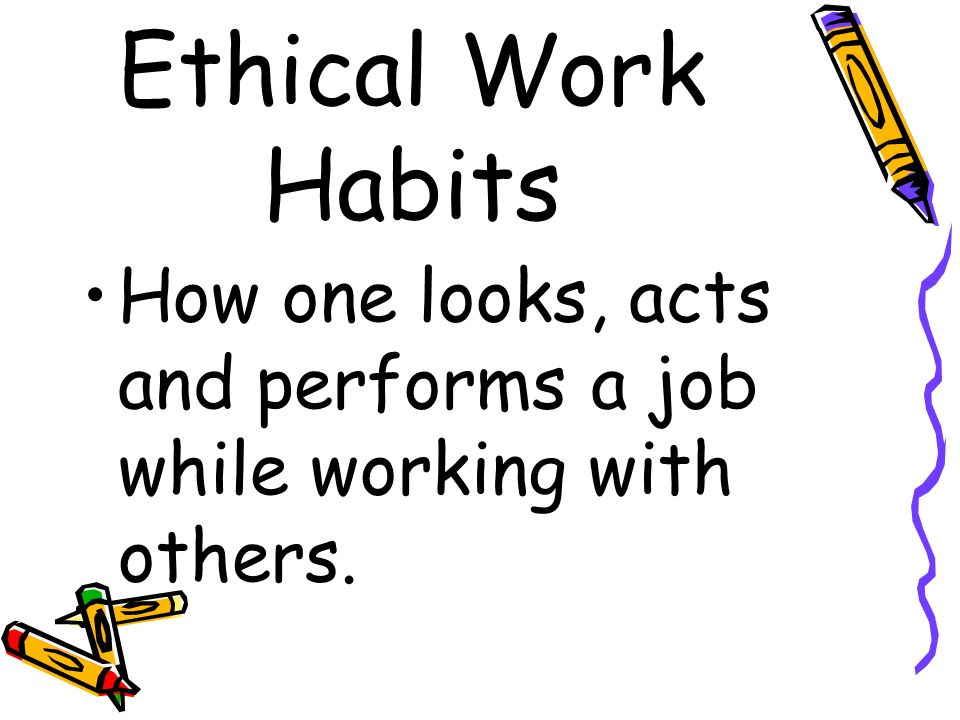 Ethical Work Habits How one looks, acts and performs a job while working with others.