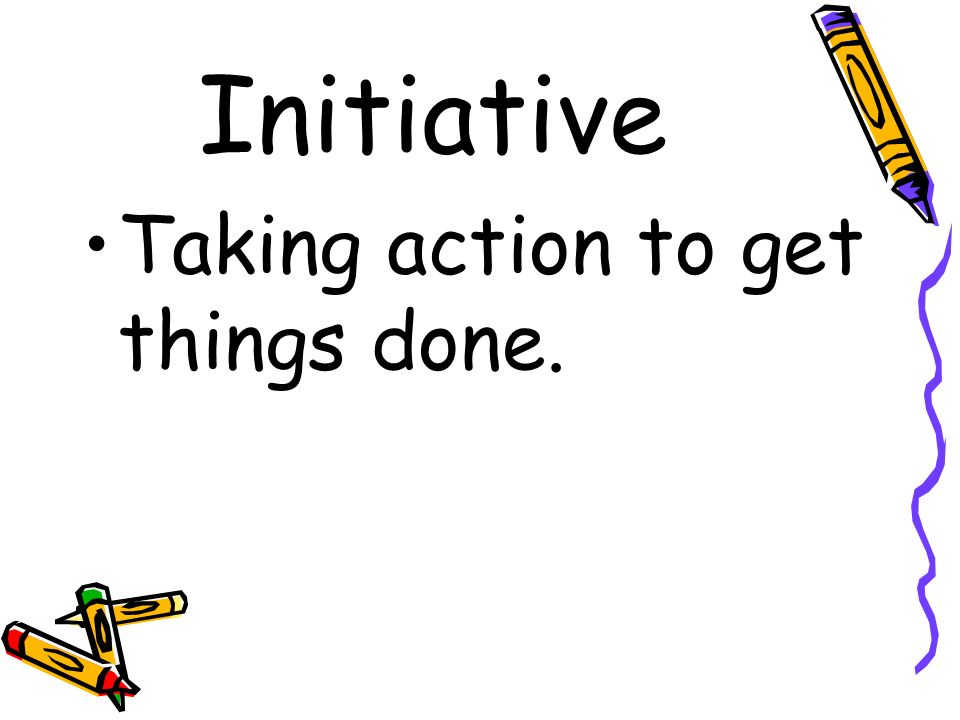 Initiative Taking action to get things done.