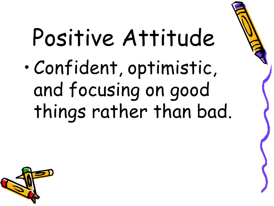 Positive Attitude Confident, optimistic, and focusing on good things rather than bad.