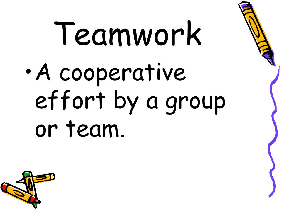 Teamwork A cooperative effort by a group or team.