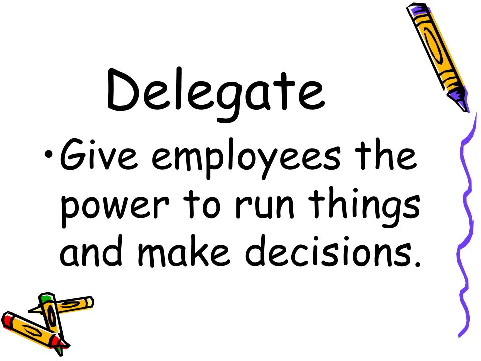 Delegate Give employees the power to run things and make decisions.