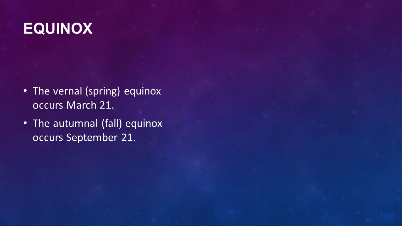 Equinox The vernal (spring) equinox occurs March 21.
