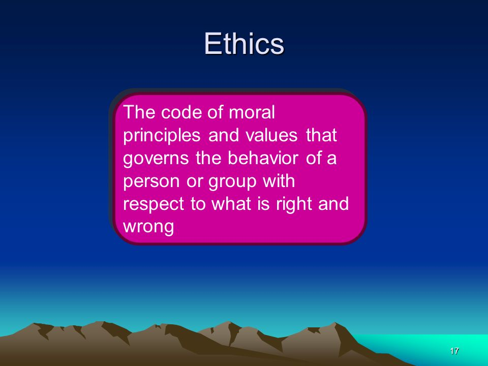 Ethics The code of moral principles and values that governs the behavior of a person or group with respect to what is right and wrong.
