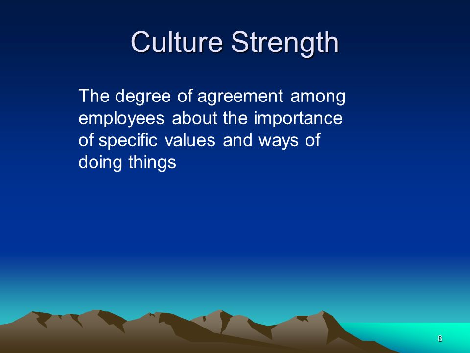 Culture Strength The degree of agreement among employees about the importance of specific values and ways of doing things.