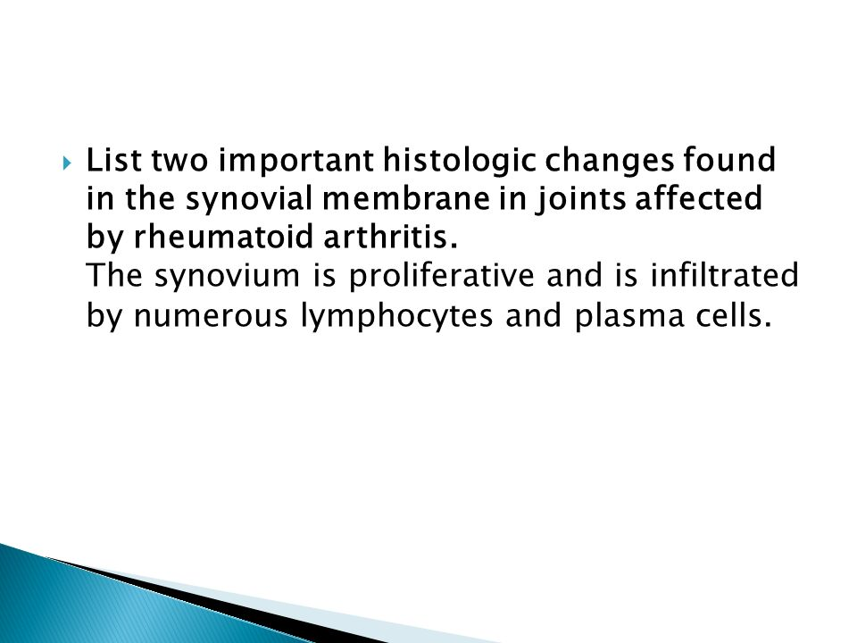 List two important histologic changes found in the synovial membrane in joints affected by rheumatoid arthritis. The synovium is proliferative and is infiltrated by numerous lymphocytes and plasma cells.