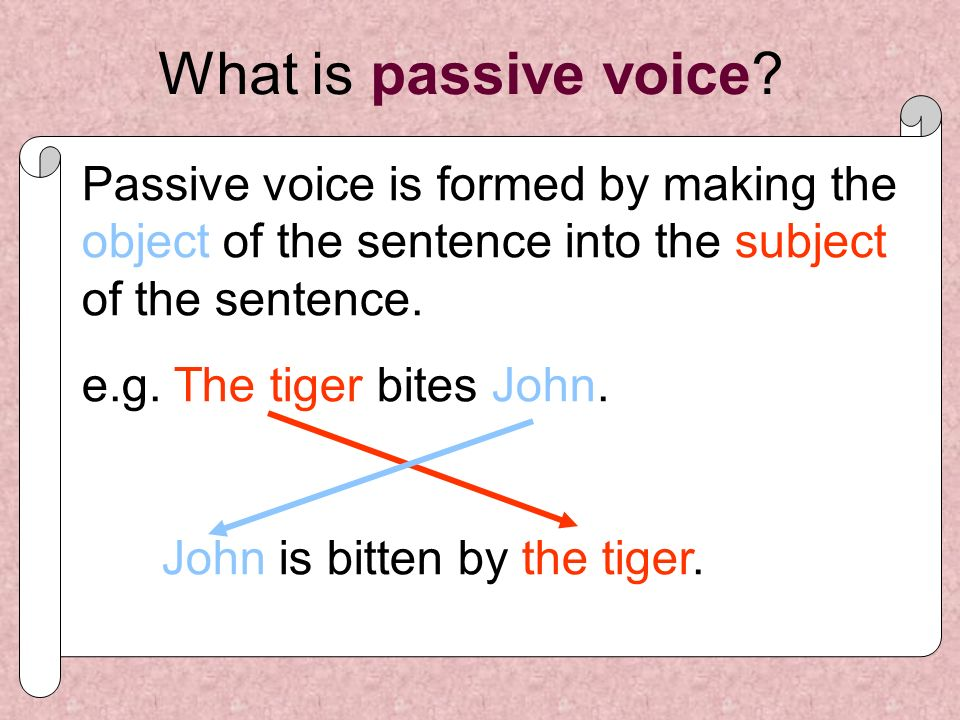 What is passive voice Passive voice is formed by making the object of the sentence into the subject of the sentence.