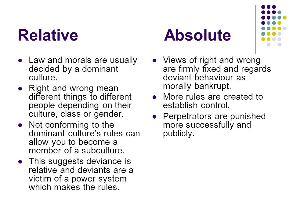 """deviance absolute or relative Practical implications of """"deviance is relative"""" there is no absolute way of defining deviating acts deviance can only be defined in a relation to certain norms."""
