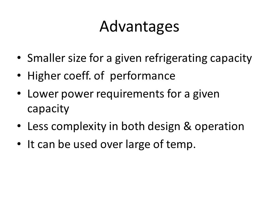 Advantages Smaller size for a given refrigerating capacity