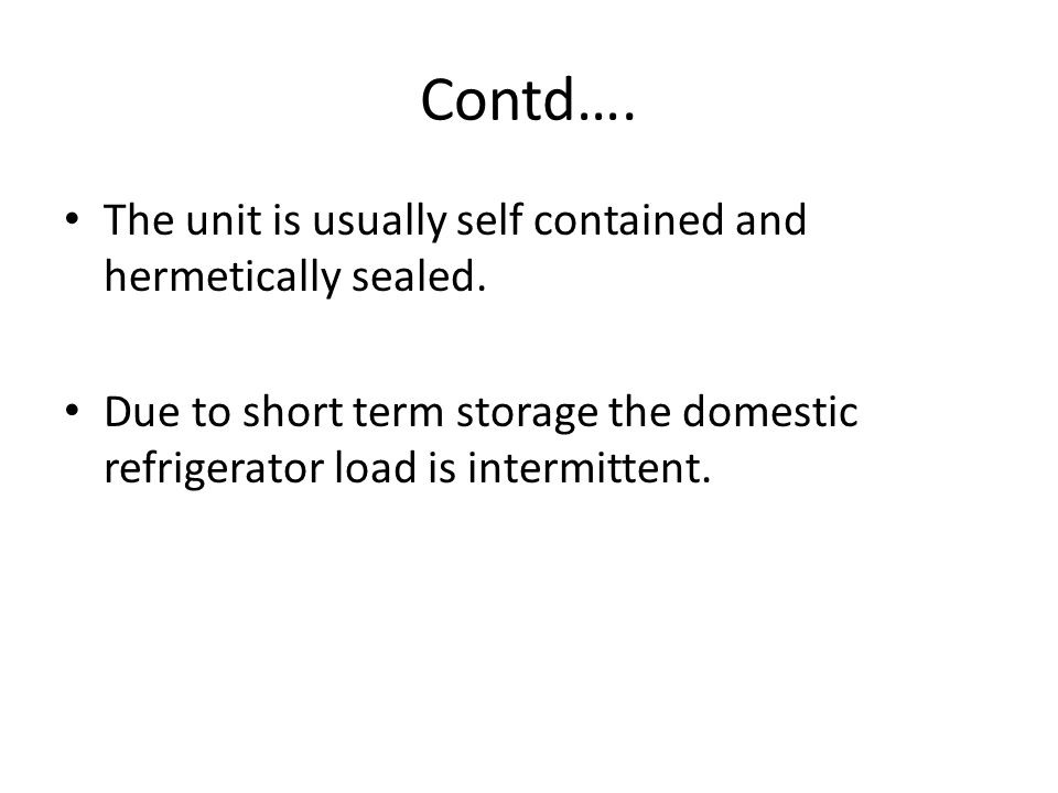 Contd…. The unit is usually self contained and hermetically sealed.