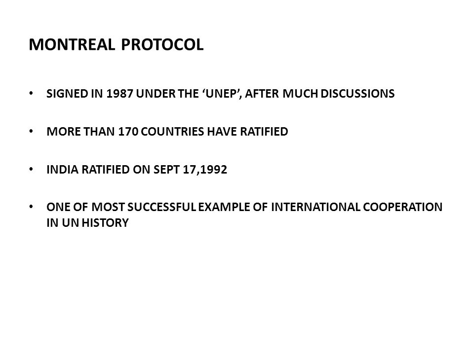 MONTREAL PROTOCOL SIGNED IN 1987 UNDER THE 'UNEP', AFTER MUCH DISCUSSIONS. MORE THAN 170 COUNTRIES HAVE RATIFIED.