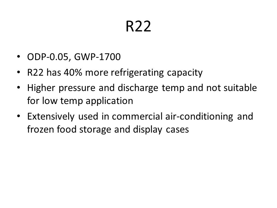 R22 ODP-0.05, GWP-1700 R22 has 40% more refrigerating capacity