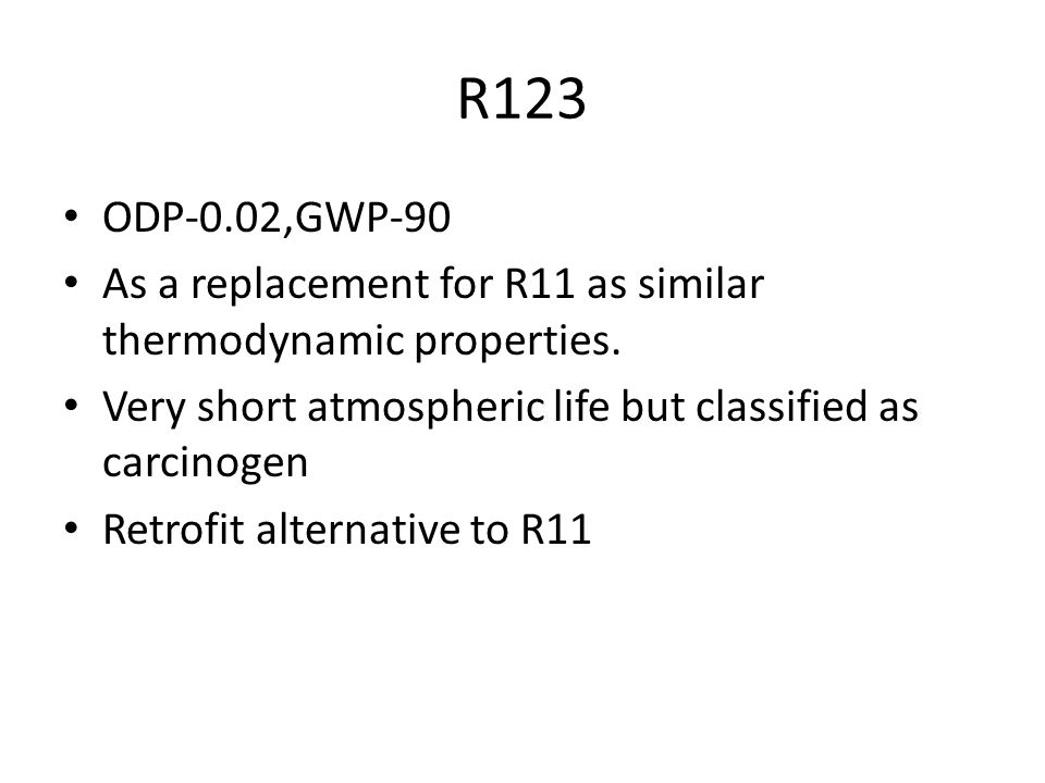 R123 ODP-0.02,GWP-90. As a replacement for R11 as similar thermodynamic properties. Very short atmospheric life but classified as carcinogen.