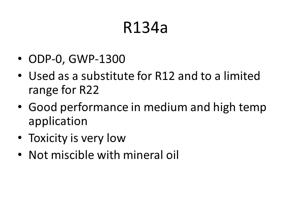 R134a ODP-0, GWP Used as a substitute for R12 and to a limited range for R22. Good performance in medium and high temp application.