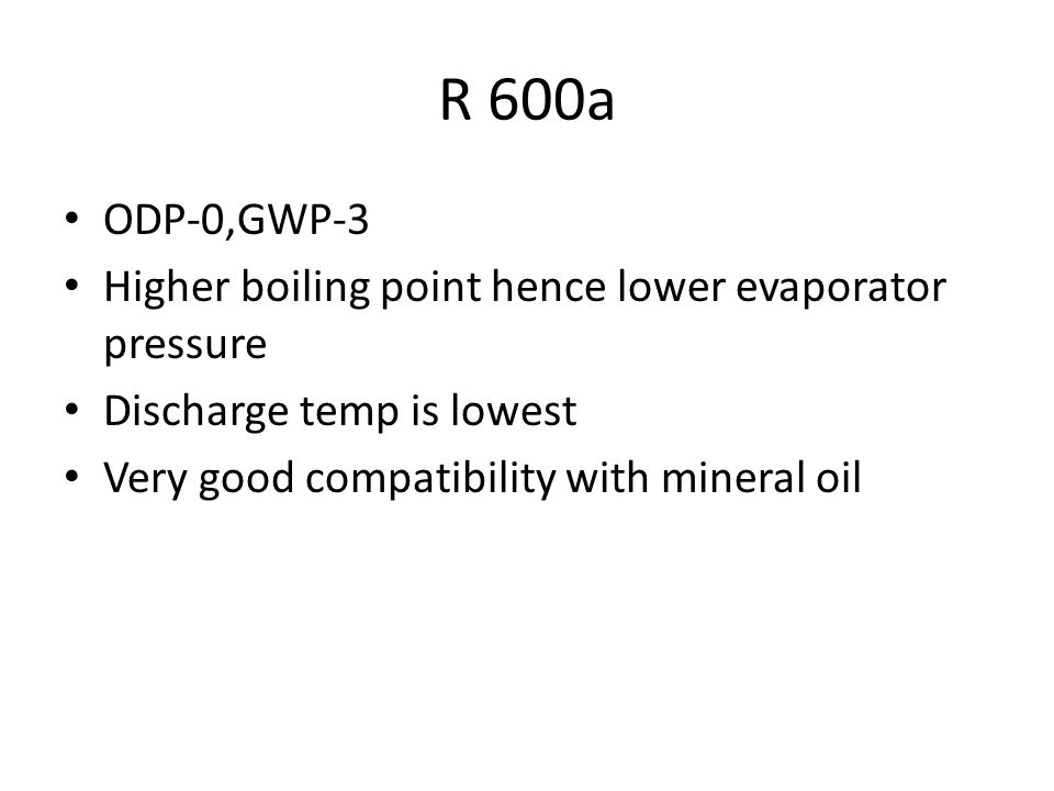 R 600a ODP-0,GWP-3. Higher boiling point hence lower evaporator pressure. Discharge temp is lowest.