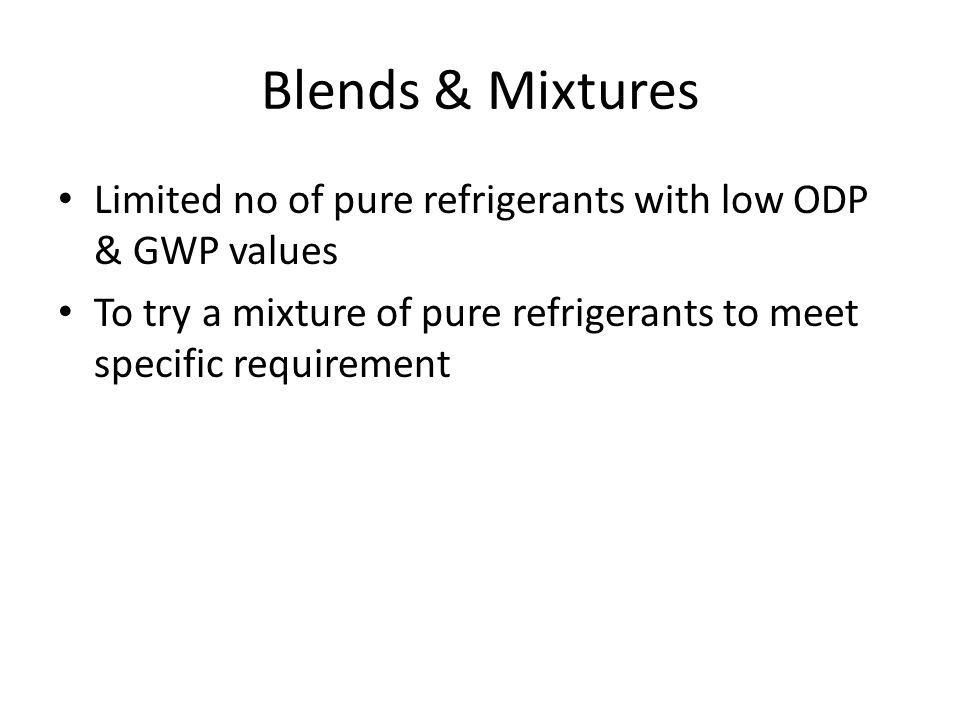 Blends & Mixtures Limited no of pure refrigerants with low ODP & GWP values.