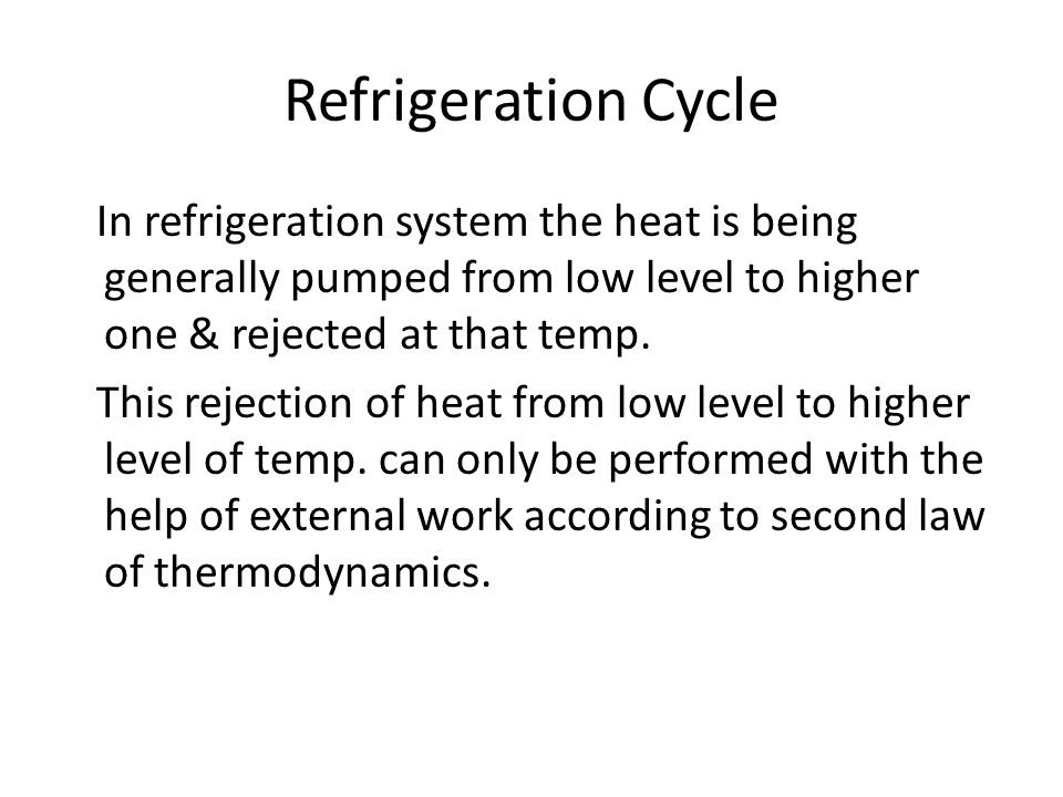 Refrigeration Cycle In refrigeration system the heat is being generally pumped from low level to higher one & rejected at that temp.